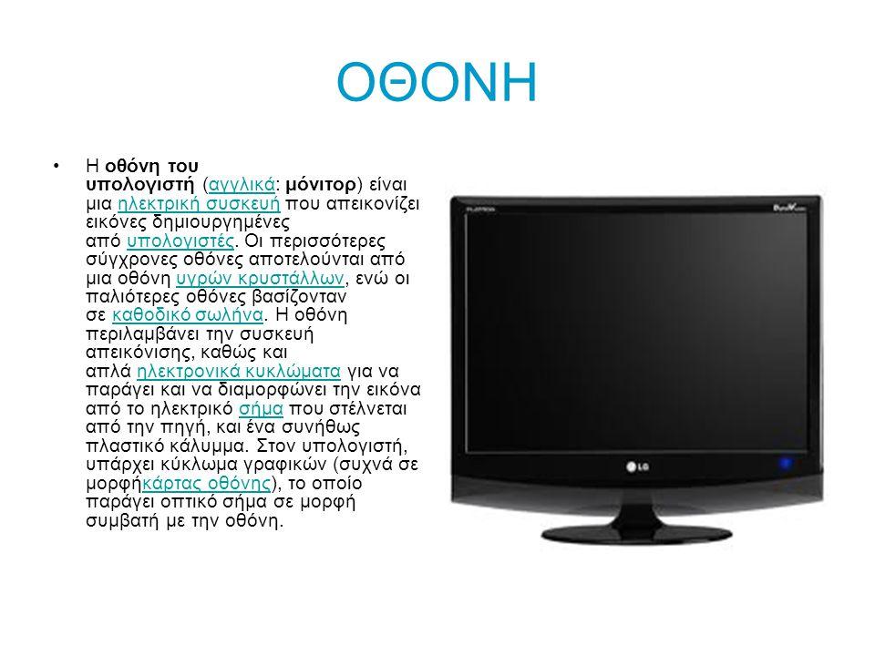 ΟΘΟΝΗ •Η οθόνη του υπολογιστή (αγγλικά: μόνιτορ) είναι μια ηλεκτρική συσκευή που απεικονίζει εικόνες δημιουργημένες από υπολογιστές.