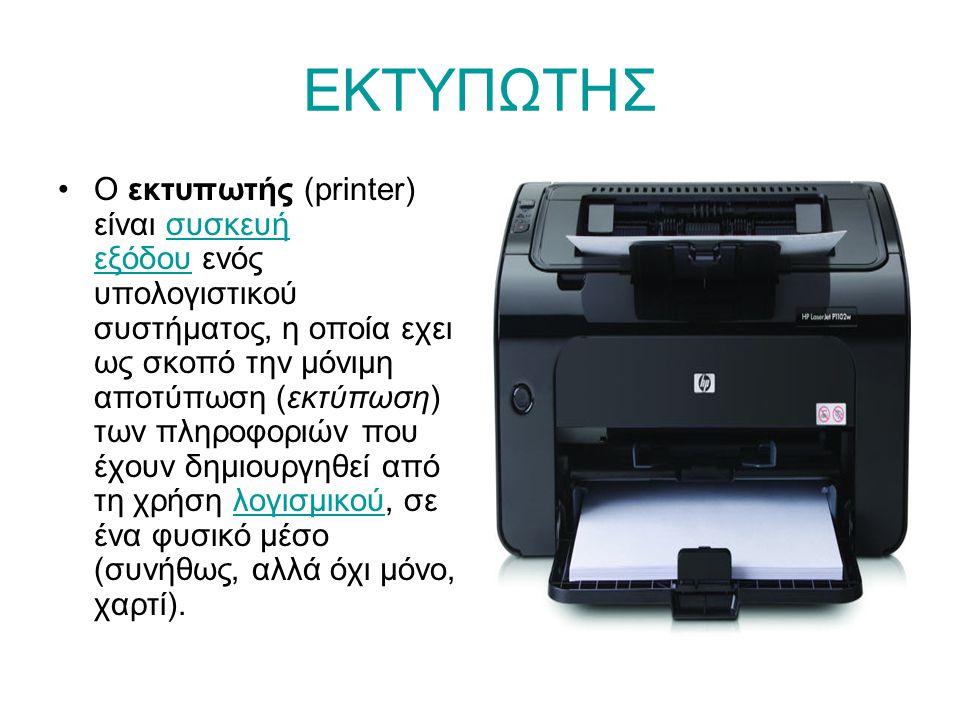 ΕΚΤΥΠΩΤΗΣ •Ο εκτυπωτής (printer) είναι συσκευή εξόδου ενός υπολογιστικού συστήματος, η οποία εχει ως σκοπό την μόνιμη αποτύπωση (εκτύπωση) των πληροφοριών που έχουν δημιουργηθεί από τη χρήση λογισμικού, σε ένα φυσικό μέσο (συνήθως, αλλά όχι μόνο, χαρτί).συσκευή εξόδουλογισμικού