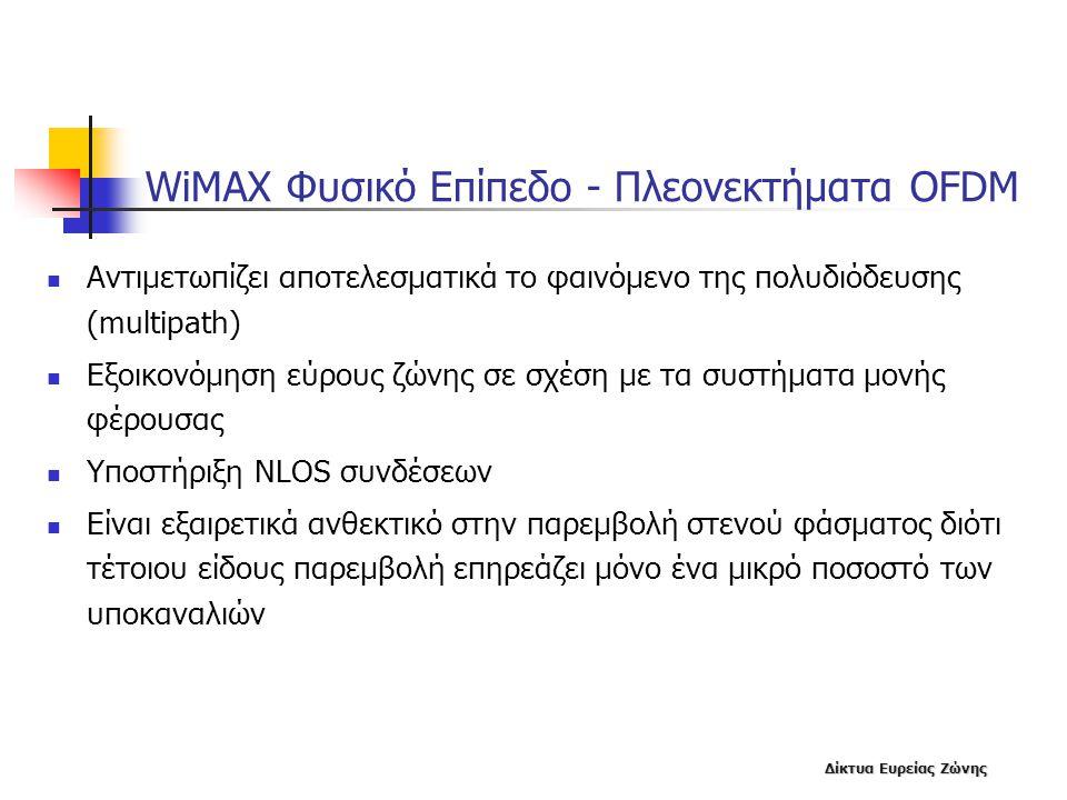 Δίκτυα Ευρείας Ζώνης WiMAX Φυσικό Επίπεδο - Πλεονεκτήματα OFDM  Αντιμετωπίζει αποτελεσματικά το φαινόμενο της πολυδιόδευσης (multipath)  Εξοικονόμησ