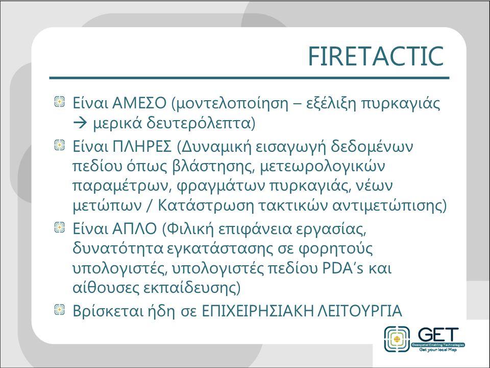 FIRETACTIC Είναι ΑΜΕΣΟ (μοντελοποίηση – εξέλιξη πυρκαγιάς  μερικά δευτερόλεπτα) Είναι ΠΛΗΡΕΣ (Δυναμική εισαγωγή δεδομένων πεδίου όπως βλάστησης, μετεωρολογικών παραμέτρων, φραγμάτων πυρκαγιάς, νέων μετώπων / Κατάστρωση τακτικών αντιμετώπισης) Είναι ΑΠΛΟ (Φιλική επιφάνεια εργασίας, δυνατότητα εγκατάστασης σε φορητούς υπολογιστές, υπολογιστές πεδίου PDA's και αίθουσες εκπαίδευσης) Βρίσκεται ήδη σε ΕΠΙΧΕΙΡΗΣΙΑΚΗ ΛΕΙΤΟΥΡΓΙΑ