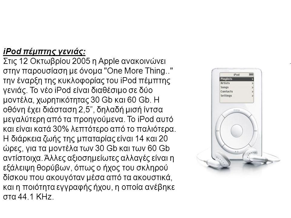 iPod πέμπτης γενιάς: Στις 12 Οκτωβρίου 2005 η Apple ανακοινώνει στην παρουσίαση με όνομα One More Thing.. την έναρξη της κυκλοφορίας του iPod πέμπτης γενιάς.