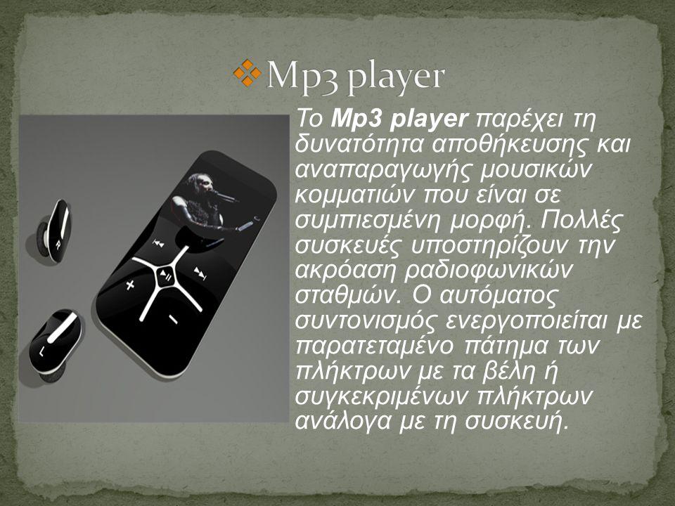 Το Mp3 player παρέχει τη δυνατότητα αποθήκευσης και αναπαραγωγής μουσικών κομματιών που είναι σε συμπιεσμένη μορφή. Πολλές συσκευές υποστηρίζουν την α