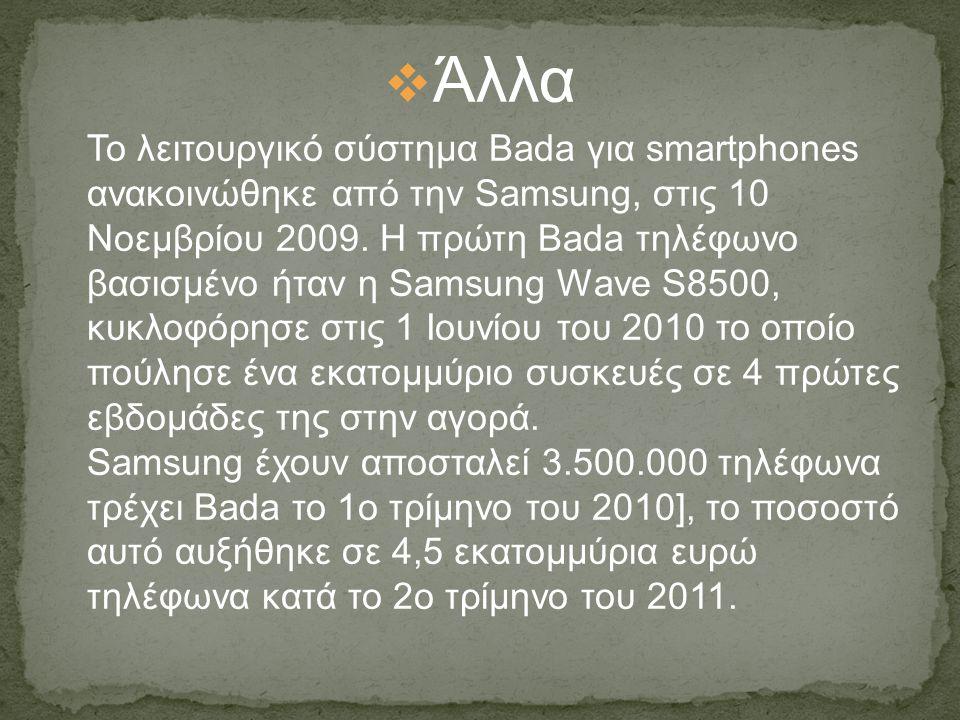  Άλλα Το λειτουργικό σύστημα Bada για smartphones ανακοινώθηκε από την Samsung, στις 10 Νοεμβρίου 2009. Η πρώτη Bada τηλέφωνο βασισμένο ήταν η Samsun