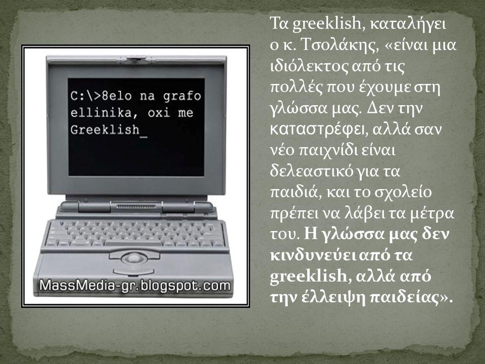 Τα greeklish, καταλήγει ο κ. Τσολάκης, «είναι μια ιδιόλεκτος από τις πολλές που έχουμε στη γλώσσα μας. Δεν την καταστρέφει, αλλά σαν νέο παιχνίδι είνα