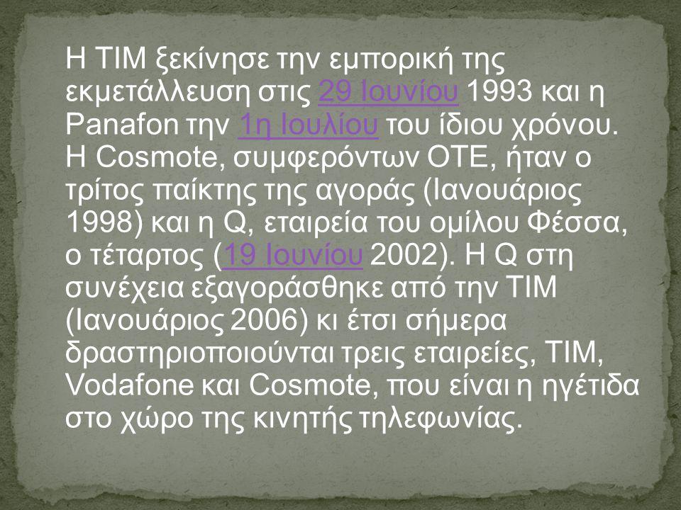 H ΤΙΜ ξεκίνησε την εμπορική της εκμετάλλευση στις 29 Ιουνίου 1993 και η Panafon την 1η Ιουλίου του ίδιου χρόνου. Η Cosmote, συμφερόντων ΟΤΕ, ήταν o τρ