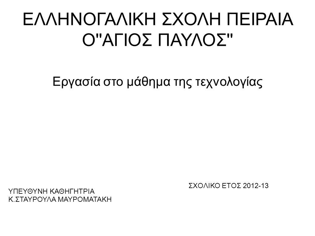 ΕΛΛΗΝΟΓΑΛΙΚΗ ΣΧΟΛΗ ΠΕΙΡΑΙΑ Ο''ΑΓΙΟΣ ΠΑΥΛΟΣ'' Εργασία στο μάθημα της τεχνολογίας ΣΧΟΛΙΚΟ ΕΤΟΣ 2012-13 ΥΠΕΥΘΥΝΗ ΚΑΘΗΓΗΤΡΙΑ Κ.ΣΤΑΥΡΟΥΛΑ ΜΑΥΡΟΜΑΤΑΚΗ