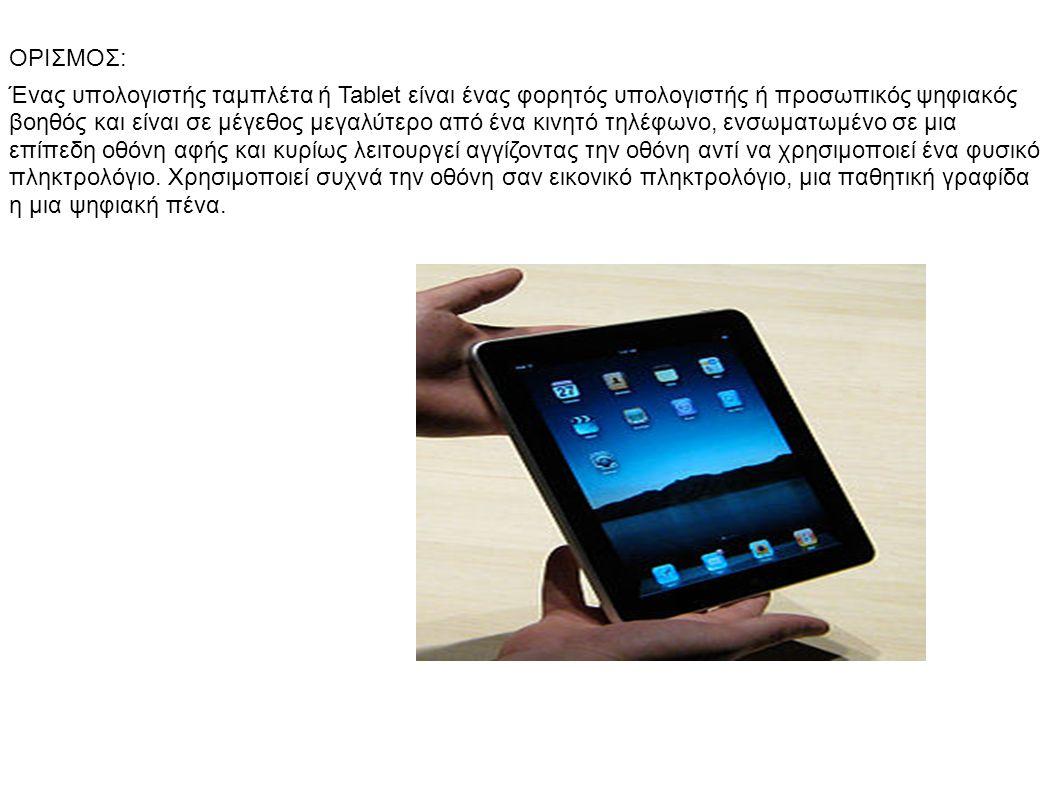 ΟΡΙΣΜΟΣ: Ένας υπολογιστής ταμπλέτα ή Tablet είναι ένας φορητός υπολογιστής ή προσωπικός ψηφιακός βοηθός και είναι σε μέγεθος μεγαλύτερο από ένα κινητό