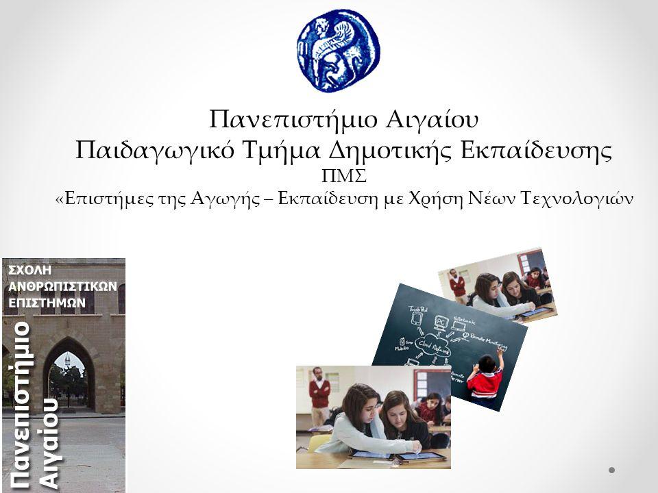 Πανεπιστήμιο Αιγαίου Παιδαγωγικό Τμήμα Δημοτικής Εκπαίδευσης ΠΜΣ «Επιστήμες της Αγωγής – Εκπαίδευση με Χρήση Νέων Τεχνολογιών