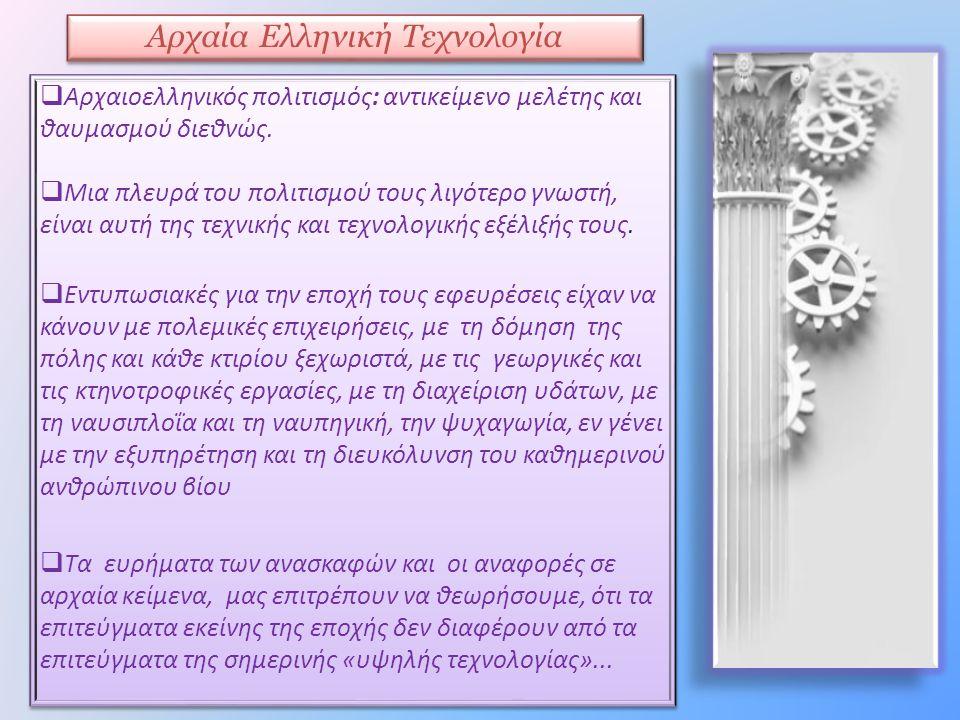 Αρχαία Ελληνική Τεχνολογία  Αρχαιοελληνικός πολιτισμός: αντικείμενο μελέτης και θαυμασμού διεθνώς.  Μια πλευρά του πολιτισμού τους λιγότερο γνωστή,