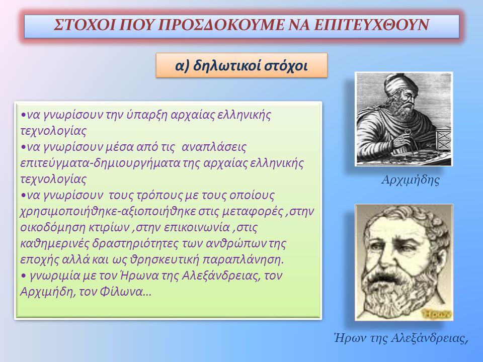 ΣΤΟΧΟΙ ΠΟΥ ΠΡΟΣΔΟΚΟΥΜΕ ΝΑ ΕΠΙΤΕΥΧΘΟΥΝ α) δηλωτικοί στόχοι •να γνωρίσουν την ύπαρξη αρχαίας ελληνικής τεχνολογίας •να γνωρίσουν μέσα από τις αναπλάσεις