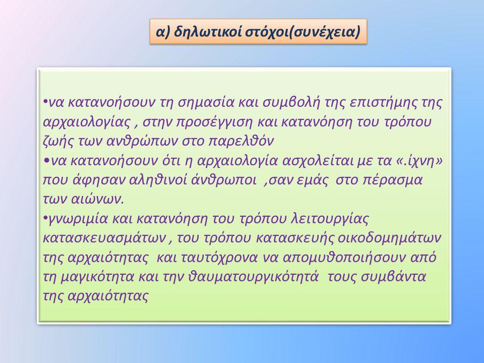 α) δηλωτικοί στόχοι(συνέχεια) • να κατανοήσουν τη σημασία και συμβολή της επιστήμης της αρχαιολογίας, στην προσέγγιση και κατανόηση του τρόπου ζωής τω