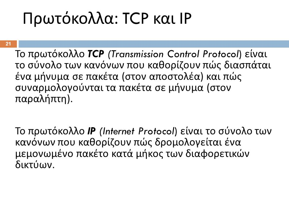 Πρωτόκολλα : TCP και IP 21 Το πρωτόκολλο TCP (Transmission Control Protocol) είναι το σύνολο των κανόνων που καθορίζουν πώς διασπάται ένα μήνυμα σε πακέτα ( στον αποστολέα ) και πώς συναρμολογούνται τα πακέτα σε μήνυμα ( στον παραλήπτη ).