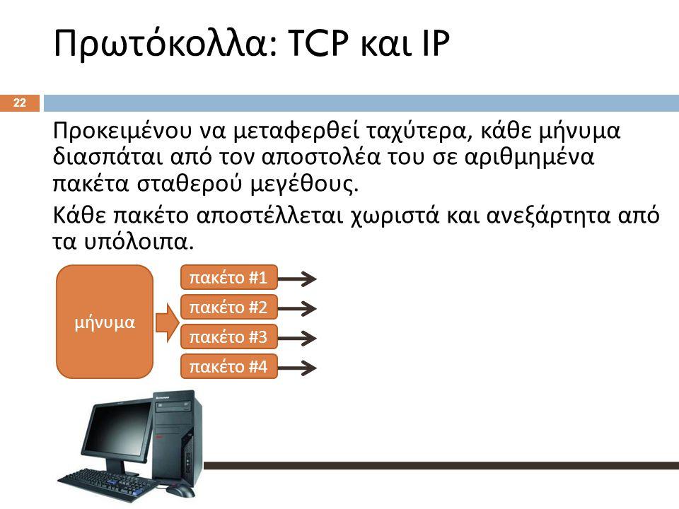 Πρωτόκολλα : TCP και IP 22 Προκειμένου να μεταφερθεί ταχύτερα, κάθε μήνυμα διασπάται από τον αποστολέα του σε αριθμημένα πακέτα σταθερού μεγέθους.