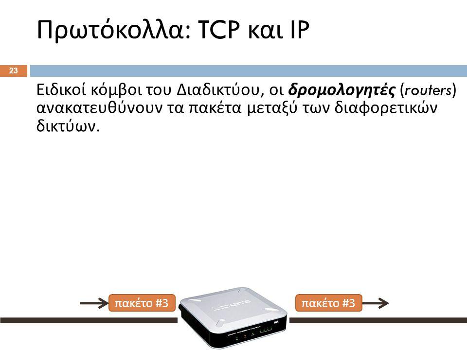 Πρωτόκολλα : TCP και IP 23 Ειδικοί κόμβοι του Διαδικτύου, οι δρομολογητές (routers) ανακατευθύνουν τα πακέτα μεταξύ των διαφορετικών δικτύων.