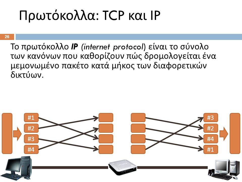 Πρωτόκολλα : TCP και IP 26 Το πρωτόκολλο Ι P (internet protocol) είναι το σύνολο των κανόνων που καθορίζουν πώς δρομολογείται ένα μεμονωμένο πακέτο κατά μήκος των διαφορετικών δικτύων.