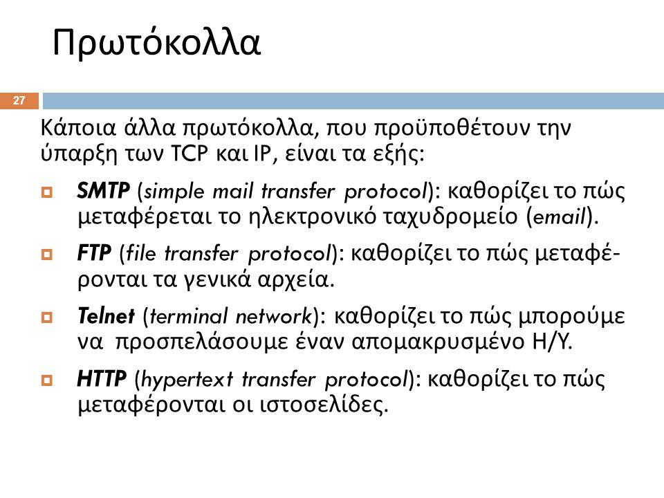 Πρωτόκολλα 27 Κάποια άλλα πρωτόκολλα, που προϋποθέτουν την ύπαρξη των TCP και IP, είναι τα εξής :  SMTP (simple mail transfer protocol): καθορίζει το πώς μεταφέρεται το ηλεκτρονικό ταχυδρομείο (email).