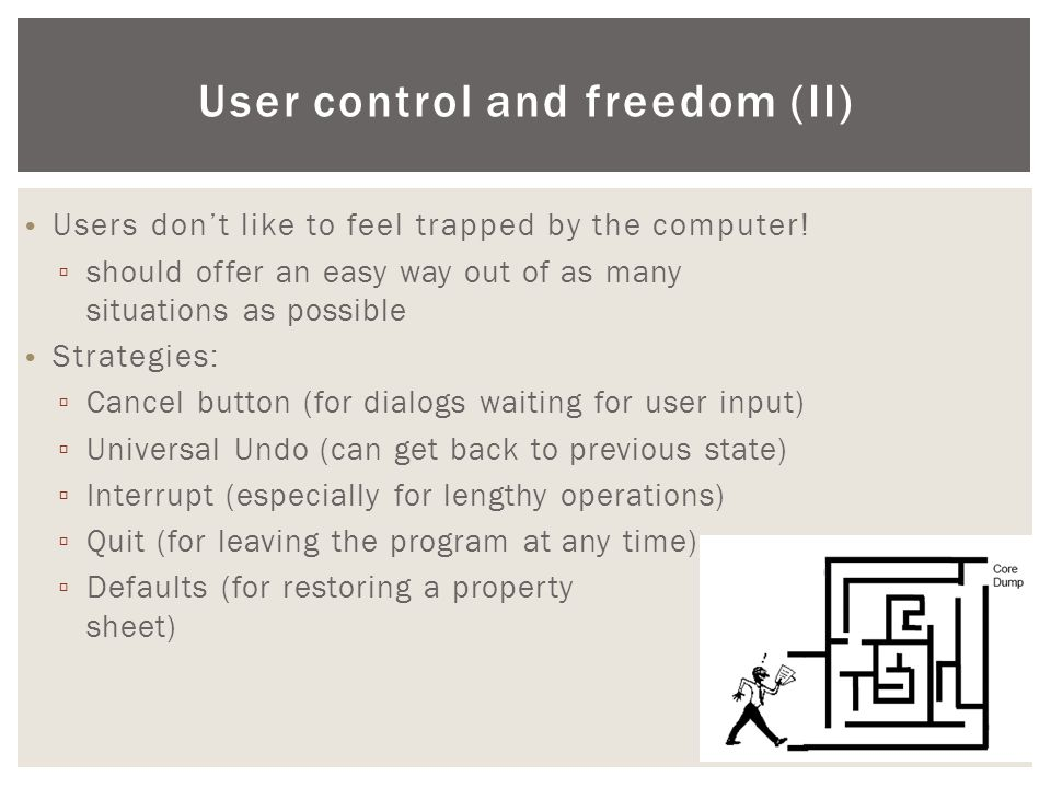 User control and freedom (ΙΙ) • Users don't like to feel trapped by the computer! ▫ should offer an easy way out of as many situations as possible • S