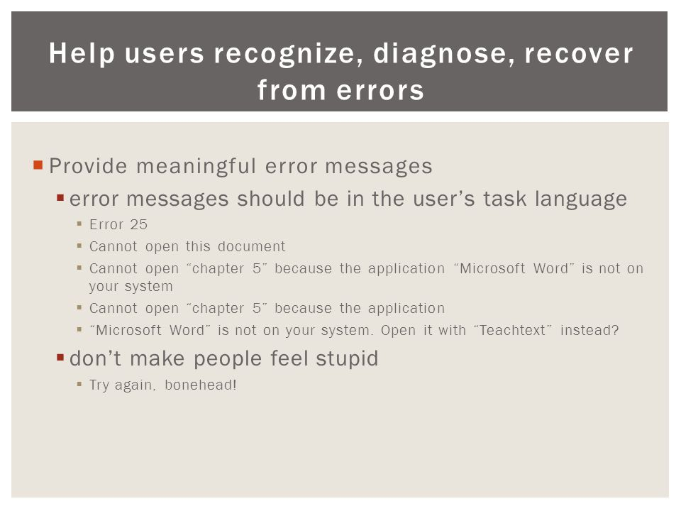 Help users recognize, diagnose, recover from errors  Provide meaningful error messages  error messages should be in the user's task language  Error 25  Cannot open this document  Cannot open chapter 5 because the application Microsoft Word is not on your system  Cannot open chapter 5 because the application  Microsoft Word is not on your system.