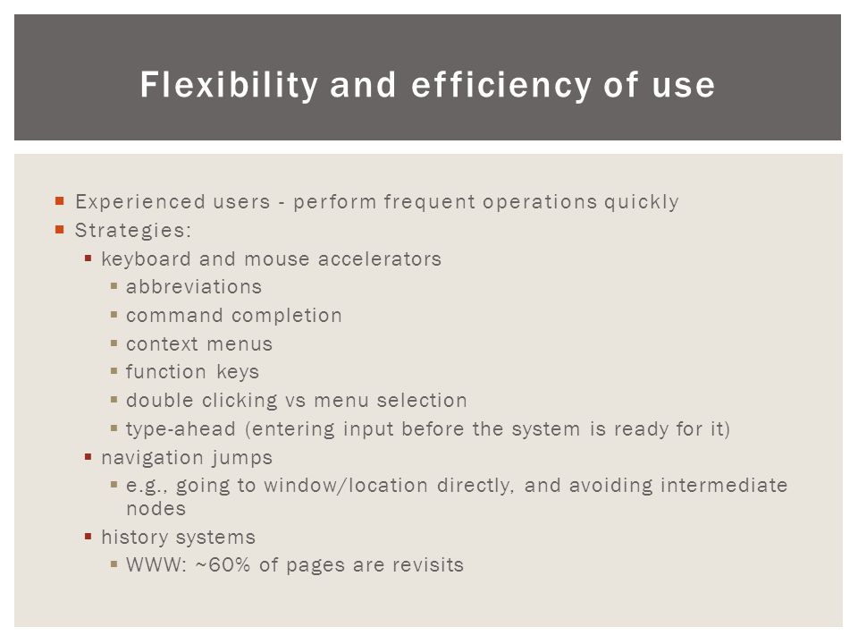 Flexibility and efficiency of use  Experienced users - perform frequent operations quickly  Strategies:  keyboard and mouse accelerators  abbreviations  command completion  context menus  function keys  double clicking vs menu selection  type-ahead (entering input before the system is ready for it)  navigation jumps  e.g., going to window/location directly, and avoiding intermediate nodes  history systems  WWW: ~60% of pages are revisits