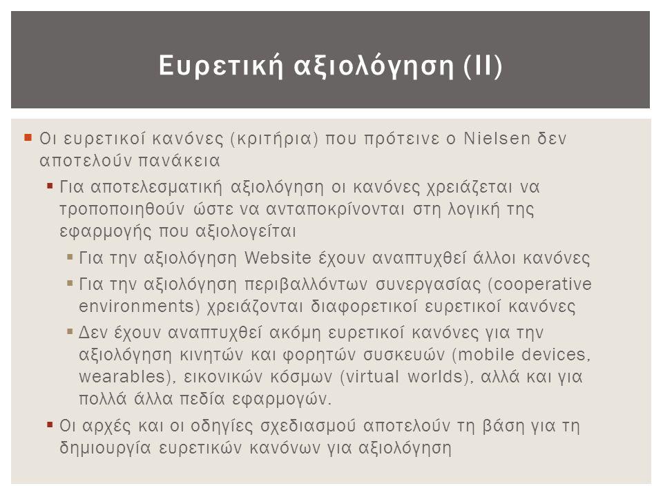 Τα 10 κριτήρια του Nielsen (1) 1.Ορατότητα της κατάστασης του συστήματος (Visibility of system status) ▫ Οι χρήστες ενημερώνονται από το σύστημα για το τι συμβαίνει; ▫ Η ανάδραση του συστήματος παρέχεται στο χρήστη σε εύλογο χρόνο; 2.Συσχέτιση συστήματος και πραγματικού κόσμου (Match between system and real world) ▫ Είναι η γλώσσα η οποία χρησιμοποιείται στη διεπιφάνεια απλή; ▫ Οι λέξεις, οι φράσεις και οι έννοιες που χρησιμοποιούνται είναι οικείες στο χρήστη; 3.Έλεγχος του συστήματος από το χρήστη (User control and freedom) ▫ Παρέχονται σαφής και εύκολες έξοδοι διαφυγής από σημεία στα οποία οι χρήστες βρέθηκαν χωρίς να το περιμένουν;