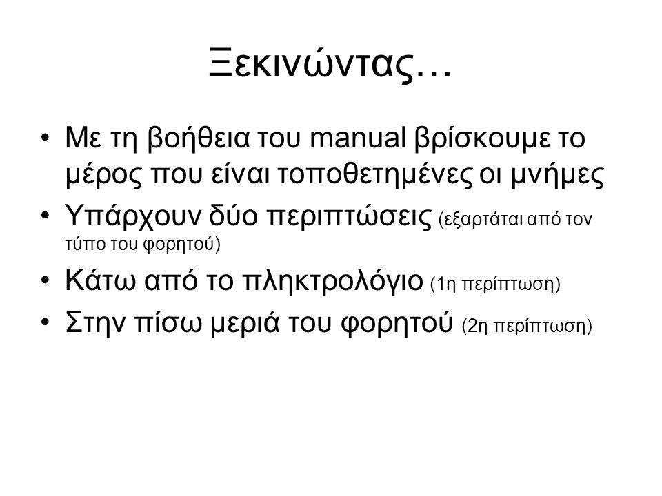 Ξεκινώντας… •Με τη βοήθεια του manual βρίσκουμε το μέρος που είναι τοποθετημένες οι μνήμες •Υπάρχουν δύο περιπτώσεις (εξαρτάται από τον τύπο του φορητού) •Κάτω από το πληκτρολόγιο (1η περίπτωση) •Στην πίσω μεριά του φορητού (2η περίπτωση)