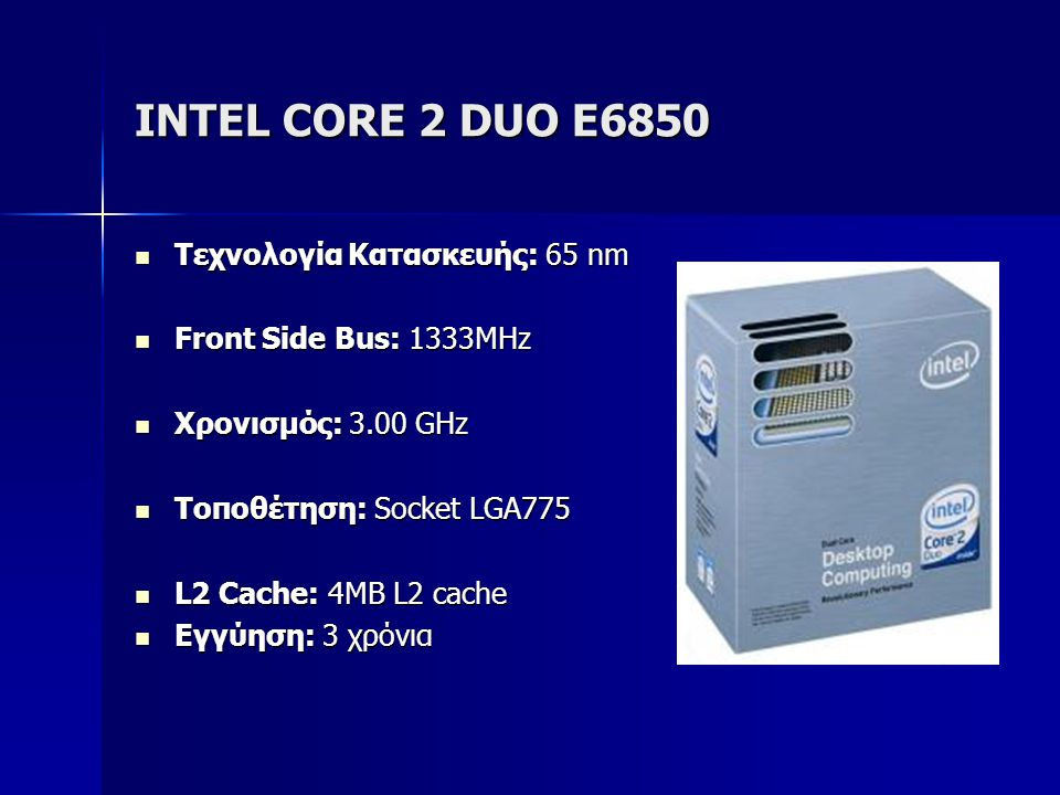 INTEL CORE 2 DUO E6850  Τεχνολογία Κατασκευής: 65 nm  Front Side Bus: 1333MHz  Χρονισμός: 3.00 GHz  Τοποθέτηση: Socket LGA775  L2 Cache: 4MB L2 cache  Εγγύηση: 3 χρόνια
