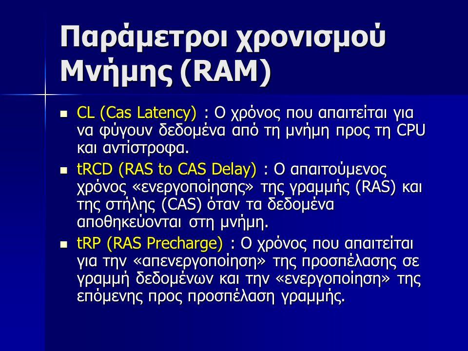 Παράμετροι χρονισμού Μνήμης (RAM)  CL (Cas Latency) : Ο χρόνος που απαιτείται για να φύγουν δεδομένα από τη μνήμη προς τη CPU και αντίστροφα.