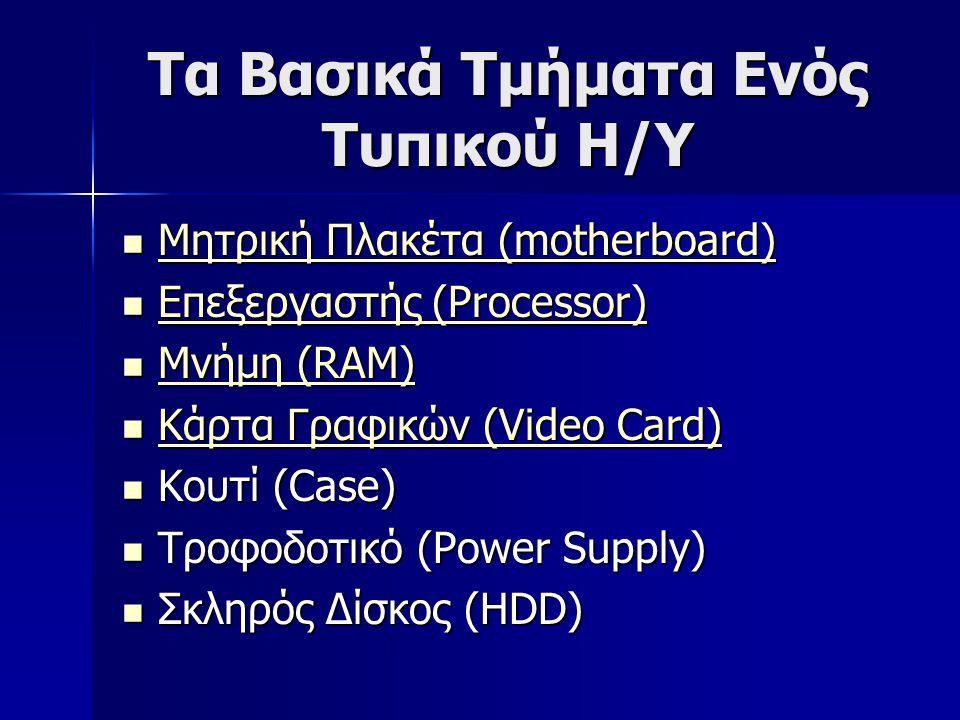 Τα Βασικά Τμήματα Ενός Τυπικού Η/Υ  Μητρική Πλακέτα (motherboard) Μητρική Πλακέτα (motherboard) Μητρική Πλακέτα (motherboard)  Επεξεργαστής (Processor) Επεξεργαστής (Processor) Επεξεργαστής (Processor)  Μνήμη (RAM) Μνήμη (RAM) Μνήμη (RAM)  Κάρτα Γραφικών (Video Card) Κάρτα Γραφικών (Video Card) Κάρτα Γραφικών (Video Card)  Κουτί (Case)  Τροφοδοτικό (Power Supply)  Σκληρός Δίσκος (HDD)