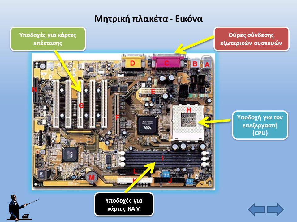 Μητρική πλακέτα (motherboard) • Περιλαμβάνει τα βασικά ηλεκτρονικά εξαρτήματα που είναι απαραίτητα για τη λειτουργία του υπολογιστή. Εδώ βρίσκονται οι