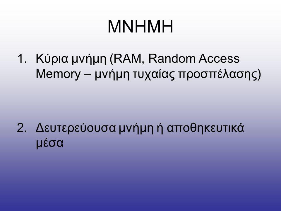 ΜΝΗΜΗ 1.Κύρια μνήμη (RAM, Random Access Memory – μνήμη τυχαίας προσπέλασης) 2.Δευτερεύουσα μνήμη ή αποθηκευτικά μέσα