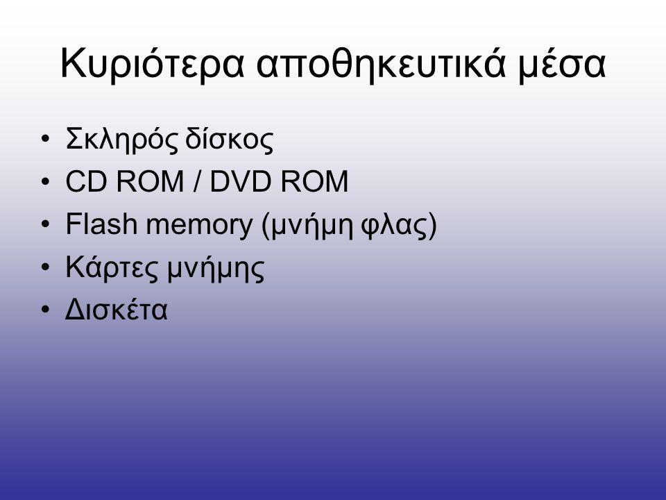Κυριότερα αποθηκευτικά μέσα •Σκληρός δίσκος •CD ROM / DVD ROM •Flash memory (μνήμη φλας) •Κάρτες μνήμης •Δισκέτα