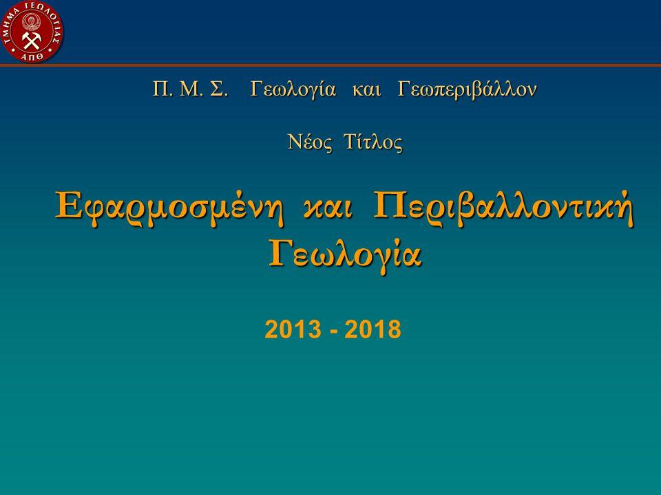 Π. Μ. Σ. Γεωλογία και Γεωπεριβάλλον Νέος Τίτλος Εφαρμοσμένη και Περιβαλλοντική Γεωλογία 2013 - 2018