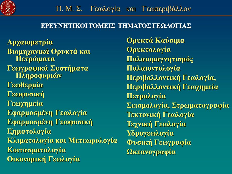 ΕΡΕΥΝΗΤΙΚΟΙ ΤΟΜΕΙΣ ΤΗΜΑΤΟΣ ΓΕΩΛΟΓΙΑΣ Αρχαιομετρία Βιομηχανικά Ορυκτά και Πετρώματα Γεωγραφικά Συστήματα Πληροφοριών ΓεωθερμίαΓεωφυσικήΓεωχημεία Εφαρμο