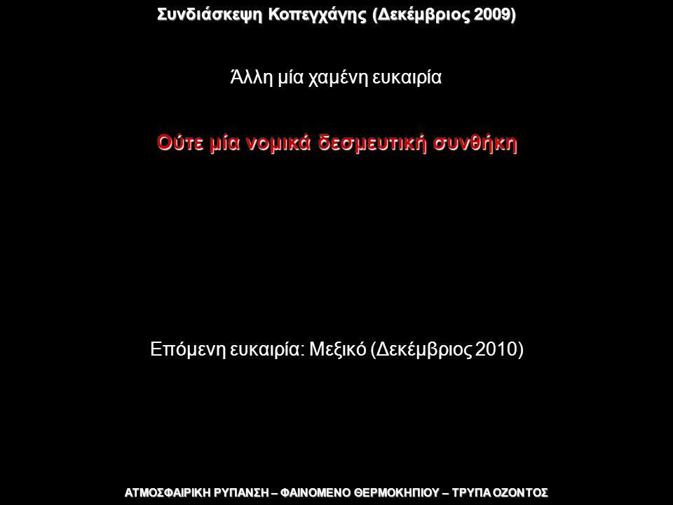 Συνδιάσκεψη Κοπεγχάγης (Δεκέμβριος 2009) ΑΤΜΟΣΦΑΙΡΙΚΗ ΡΥΠΑΝΣΗ – ΦΑΙΝΟΜΕΝΟ ΘΕΡΜΟΚΗΠΙΟΥ – ΤΡΥΠΑ ΟΖΟΝΤΟΣ Άλλη μία χαμένη ευκαιρία Ούτε μία νομικά δεσμευτική συνθήκη Επόμενη ευκαιρία: Μεξικό (Δεκέμβριος 2010)
