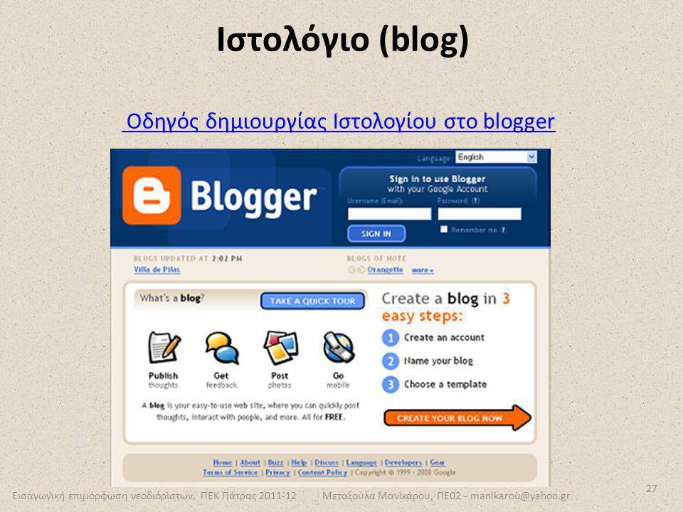Εισαγωγική επιμόρφωση νεοδιόριστων, ΠΕΚ Πάτρας 2011-12 27 Μεταξούλα Μανικάρου, ΠΕ02 - manikarou@yahoo.gr Ιστολόγιο (blog) Οδηγός δημιουργίας Ιστολογίο