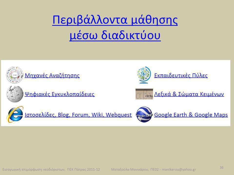Περιβάλλοντα μάθησης μέσω διαδικτύου Εισαγωγική επιμόρφωση νεοδιόριστων, ΠΕΚ Πάτρας 2011-12 36 Μεταξούλα Μανικάρου, ΠΕ02 - manikarou@yahoo.gr