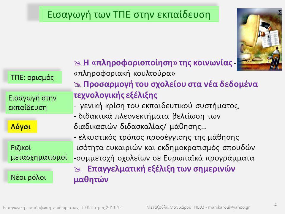 ΤΠΕ: ορισμός Εισαγωγή των ΤΠΕ στην εκπαίδευση Εισαγωγική επιμόρφωση νεοδιόριστων, ΠΕΚ Πάτρας 2011-12 4 Μεταξούλα Μανικάρου, ΠΕ02 - manikarou@yahoo.gr