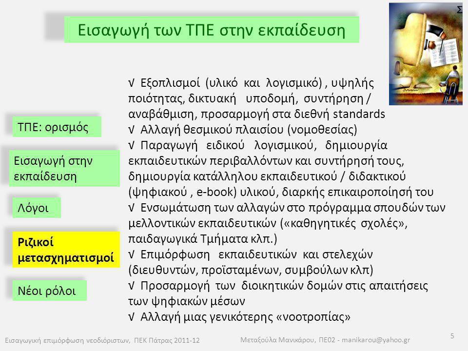 ΤΠΕ: ορισμός Εισαγωγή των ΤΠΕ στην εκπαίδευση Εισαγωγική επιμόρφωση νεοδιόριστων, ΠΕΚ Πάτρας 2011-12 5 Μεταξούλα Μανικάρου, ΠΕ02 - manikarou@yahoo.gr