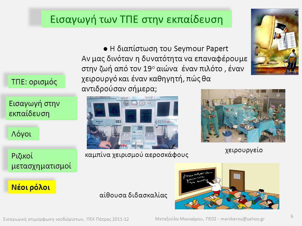ΤΠΕ: ορισμός Εισαγωγή των ΤΠΕ στην εκπαίδευση Εισαγωγική επιμόρφωση νεοδιόριστων, ΠΕΚ Πάτρας 2011-12 6 Μεταξούλα Μανικάρου, ΠΕ02 - manikarou@yahoo.gr