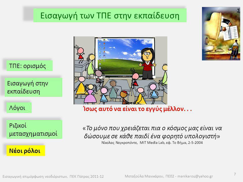 ΤΠΕ: ορισμός Εισαγωγή των ΤΠΕ στην εκπαίδευση Εισαγωγική επιμόρφωση νεοδιόριστων, ΠΕΚ Πάτρας 2011-12 7 Μεταξούλα Μανικάρου, ΠΕ02 - manikarou@yahoo.gr
