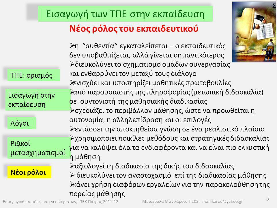 ΤΠΕ: ορισμός Εισαγωγή των ΤΠΕ στην εκπαίδευση Εισαγωγική επιμόρφωση νεοδιόριστων, ΠΕΚ Πάτρας 2011-12 8 Μεταξούλα Μανικάρου, ΠΕ02 - manikarou@yahoo.gr