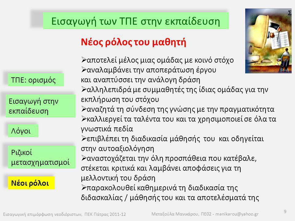 ΤΠΕ: ορισμός Εισαγωγή των ΤΠΕ στην εκπαίδευση Εισαγωγική επιμόρφωση νεοδιόριστων, ΠΕΚ Πάτρας 2011-12 9 Μεταξούλα Μανικάρου, ΠΕ02 - manikarou@yahoo.gr