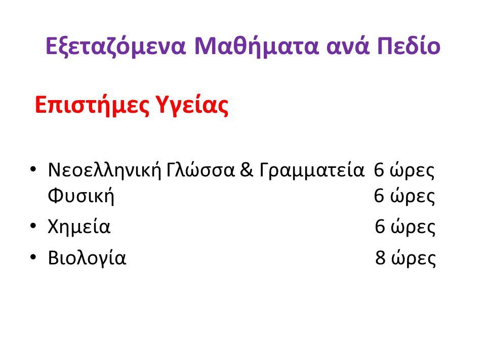 Εξεταζόμενα Μαθήματα ανά Πεδίο Επιστήμες Υγείας • Νεοελληνική Γλώσσα & Γραμματεία 6 ώρες Φυσική 6 ώρες • Χημεία 6 ώρες • Βιολογία 8 ώρες