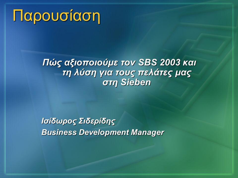 Παρουσίαση Πώς αξιοποιούμε τον SBS 2003 και τη λύση για τους πελάτες μας στη Sieben Ισίδωρος Σιδερίδης Business Development Manager