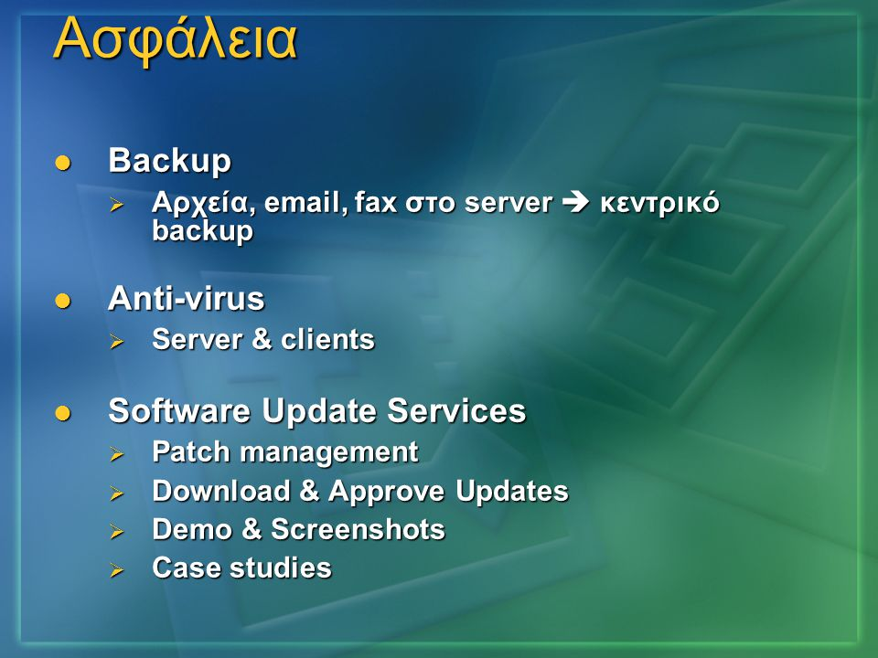Ασφάλεια  Backup  Αρχεία, email, fax στο server  κεντρικό backup  Anti-virus  Server & clients  Software Update Services  Patch management  Do