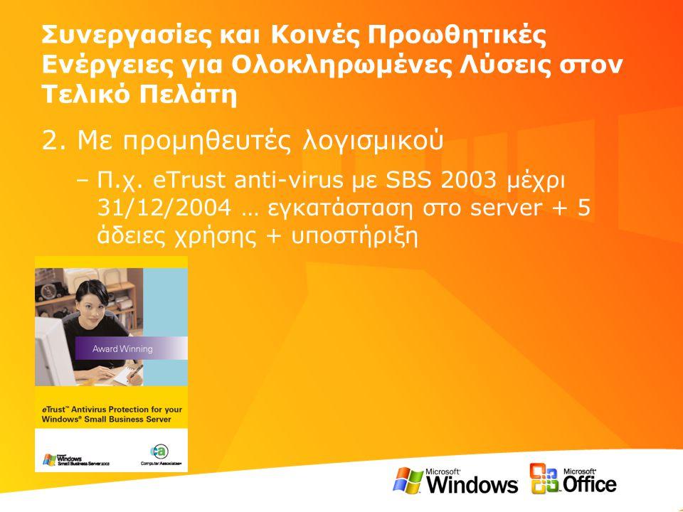 Συνεργασίες και Κοινές Προωθητικές Ενέργειες για Ολοκληρωμένες Λύσεις στον Τελικό Πελάτη 2. Με προμηθευτές λογισμικού –Π.χ. eTrust anti-virus με SBS 2