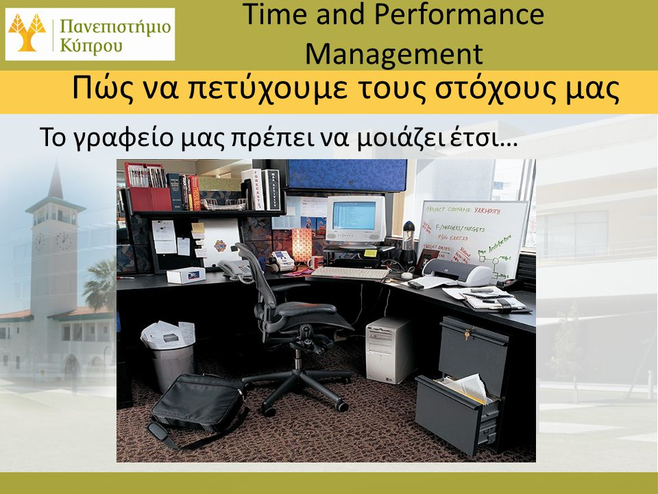 Το γραφείο μας πρέπει να μοιάζει έτσι… Time and Performance Management Πώς να πετύχουμε τους στόχους μας