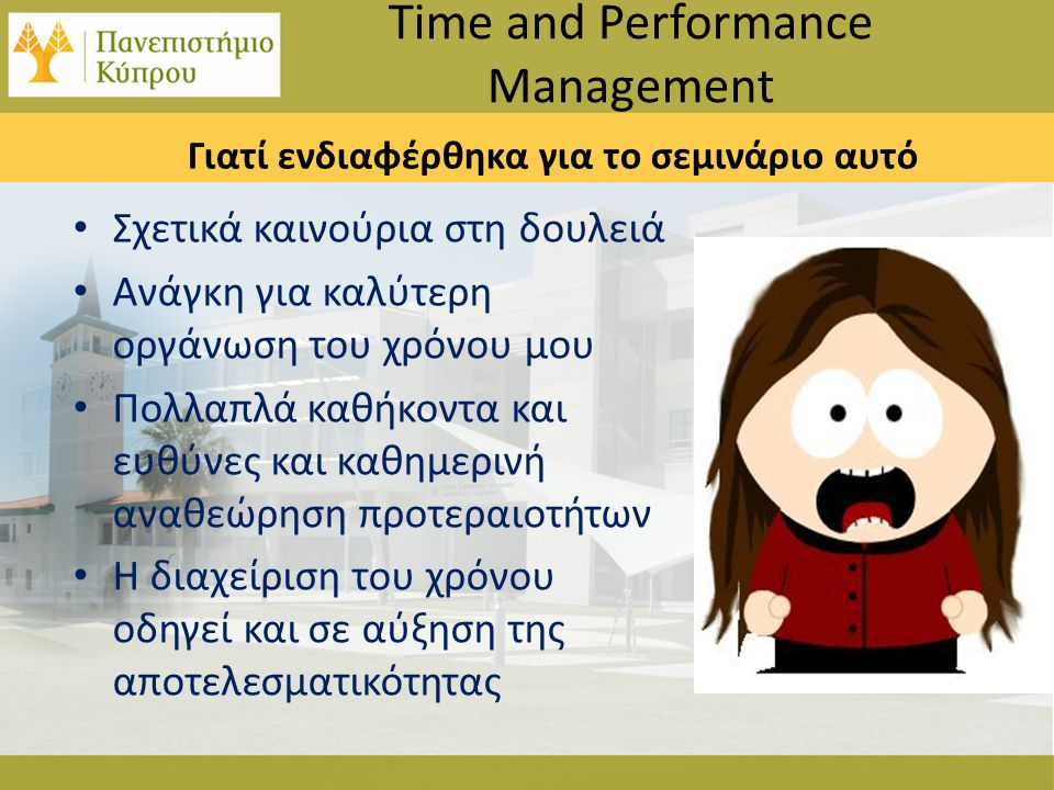 Γιατί ενδιαφέρθηκα για το σεμινάριο αυτό • Σχετικά καινούρια στη δουλειά • Ανάγκη για καλύτερη οργάνωση του χρόνου μου • Πολλαπλά καθήκοντα και ευθύνες και καθημερινή αναθεώρηση προτεραιοτήτων • Η διαχείριση του χρόνου οδηγεί και σε αύξηση της αποτελεσματικότητας Time and Performance Management
