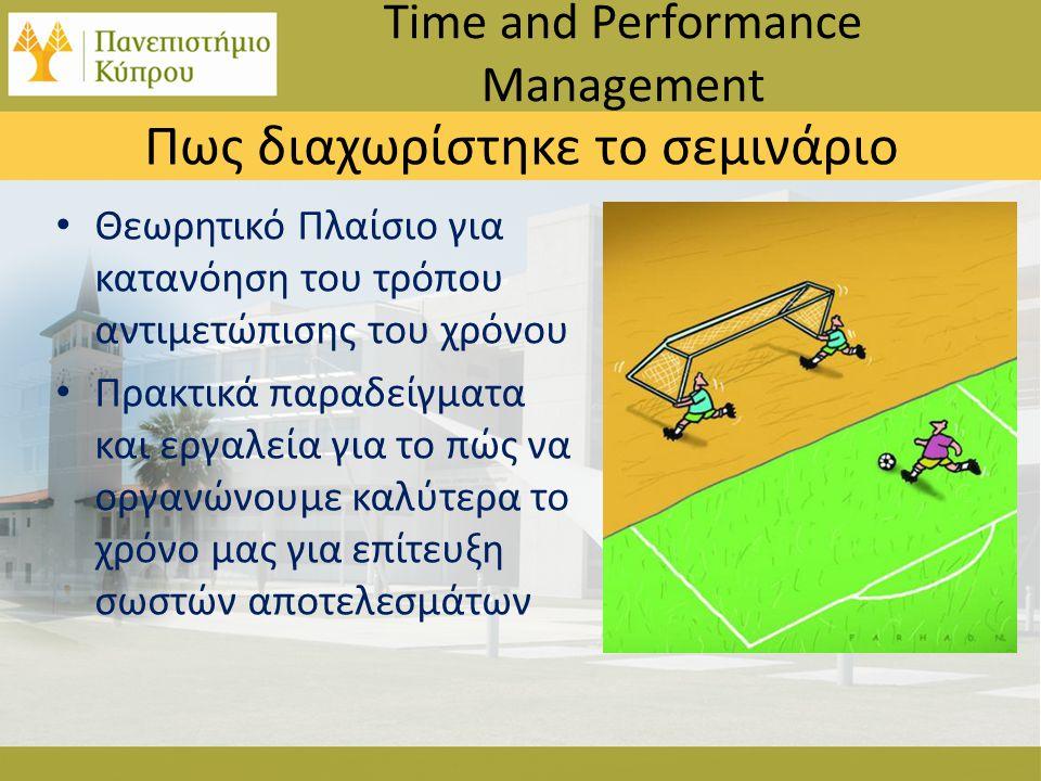 • Θεωρητικό Πλαίσιο για κατανόηση του τρόπου αντιμετώπισης του χρόνου • Πρακτικά παραδείγματα και εργαλεία για το πώς να οργανώνουμε καλύτερα το χρόνο μας για επίτευξη σωστών αποτελεσμάτων Time and Performance Management Πως διαχωρίστηκε το σεμινάριο