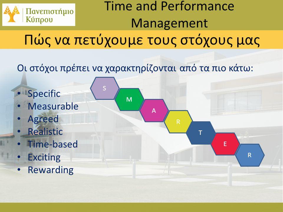 Οι στόχοι πρέπει να χαρακτηρίζονται από τα πιο κάτω: • Specific • Measurable • Agreed • Realistic • Time-based • Exciting • Rewarding Time and Performance Management Πώς να πετύχουμε τους στόχους μας M A R T E S R